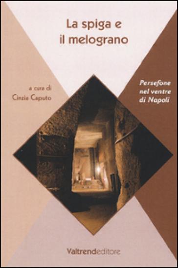 La spiga e il melograno. Persefone nel ventre di Napoli - C. Caputo  