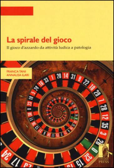 La spirale del gioco. Il gioco d'azzardo da attività ludica a patologia - Franca Tani |