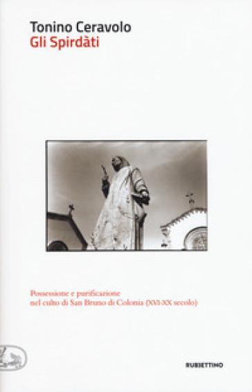 Gli spirdàti. Possessione e purificazione nel culto di San Bruno di Colonia (XVI-XX secolo) - Tonino Ceravolo |