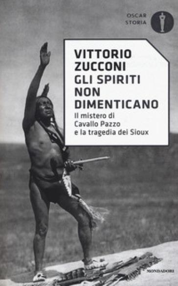 Gli spiriti non dimenticano. Il mistero di Cavallo Pazzo e la tragedia dei Sioux - Vittorio Zucconi pdf epub