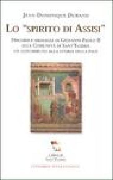 Lo spirito di Assisi. Discorsi e messaggi di Giovanni Paolo II alla Comunità di Sant'Egidio: un contributo alla storia della pace - Jean-Dominique Durand |