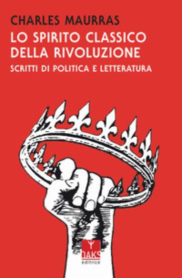 Lo spirito classico della rivoluzione - Charles Maurras |