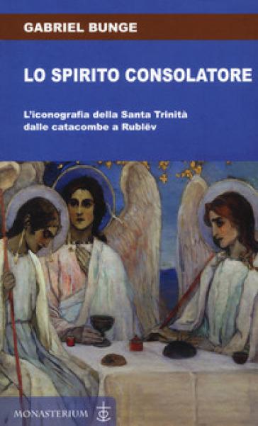 Lo spirito consolatore. L'iconografia della Santa Trinità dalle catacombe a Rublev - Gabriel Bunge  
