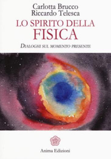 Lo spirito della fisica. Dialoghi sul momento presente - Carlotta Brucco |