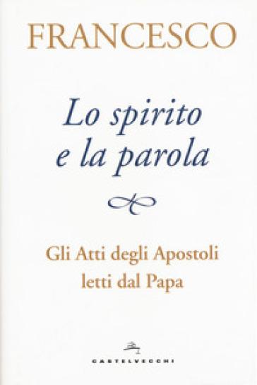 Lo spirito e la parola. Gli Atti degli apostoli letti dal papa - Papa Francesco (Jorge Mario Bergoglio) | Jonathanterrington.com