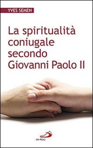 La spiritualità coniugale secondo Giovanni Paolo II - Yves Semen |