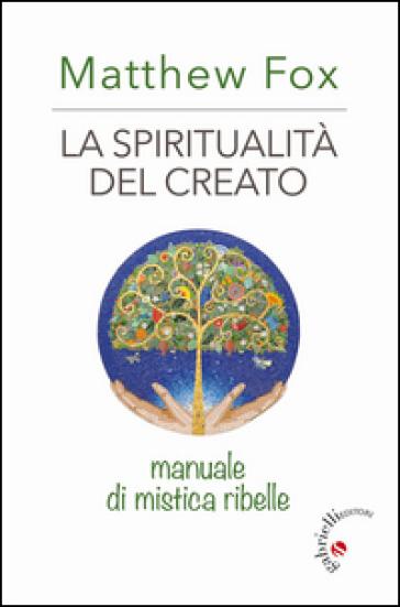 La spiritualità del creato. Manuale di mistica ribelle - Matthew Fox  
