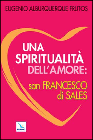 Una spiritualità dell'amore: san Francesco di Sales - Eugenio Alburquerque |