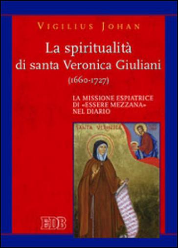 La spiritualità di santa Veronica Giuliani (1660-1727). La missione espiatrice di «essere mezzana» nel diario - Vigilius Johan | Rochesterscifianimecon.com