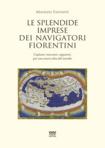 Le splendide imprese dei navigatori fiorentini. Capitani, mercanti, sognatori, per una nuova idea del mondo - Maurizio Fantappiè |