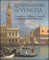 Lo splendore di Venezia. Canaletto, Bellotto, Guardi e i vedutisti dell
