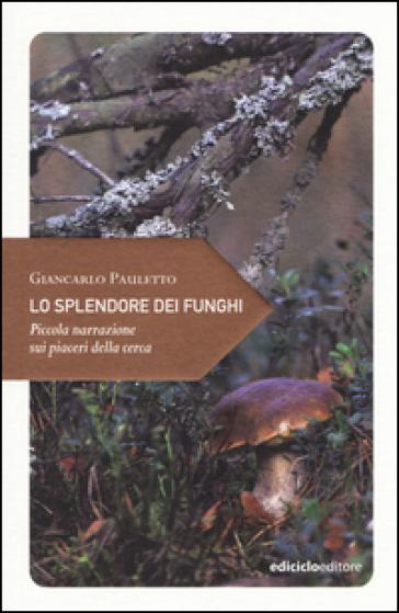 Lo splendore dei funghi. Piccola narrazione sui piaceri della cerca - Giancarlo Pauletto   Rochesterscifianimecon.com