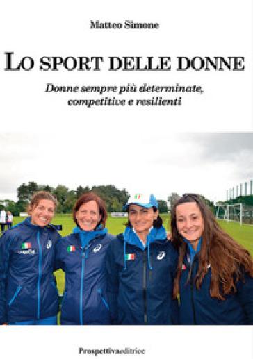 Lo sport delle donne. Donne sempre più determinate, competitive e resilienti - Matteo Simone |
