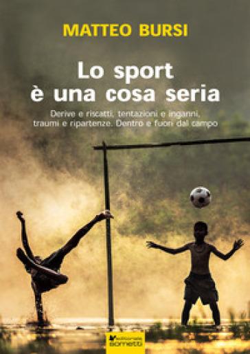Lo sport è una cosa seria. Derive e riscatti, tentazioni e inganni, traumi e ripartenze. Dentro e fuori dal campo - Matteo Bursi |