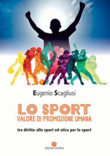 Lo sport valore di promozione umana. Tra diritto allo sport ed etica per lo sport - Eugenio Scagliusi |