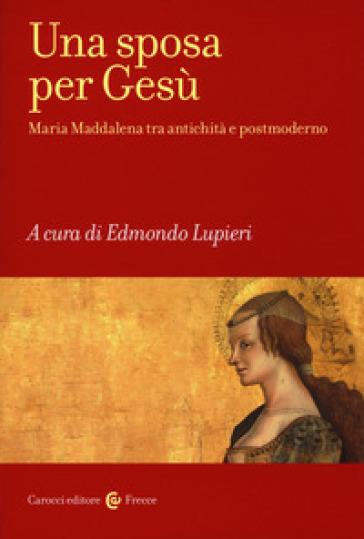 Una sposa per Gesù. Maria Maddalena tra antichità e postmoderno - E. Lupieri | Rochesterscifianimecon.com