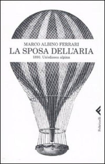 La sposa dell'aria. 1893. Un'odissea alpina - Marco Albino Ferrari | Rochesterscifianimecon.com