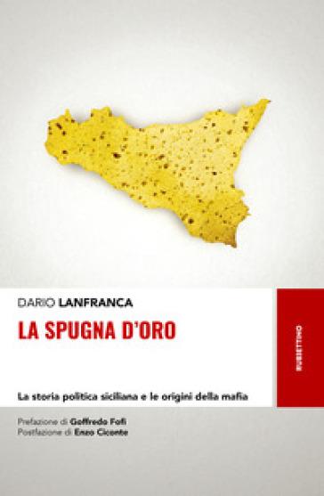 La spugna d'oro. La storia politica siciliana e le origini della mafia - Dario Lanfranca  