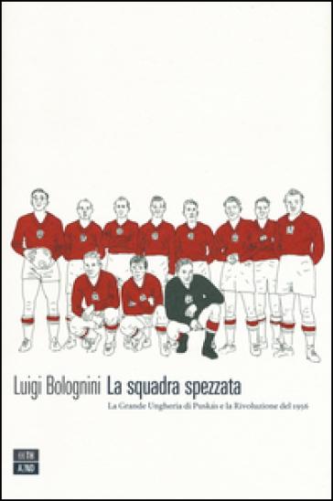 La squadra spezzata. La Grande Ungheria di Puskas e la rivoluzione del 1956 - Luigi Bolognini | Thecosgala.com