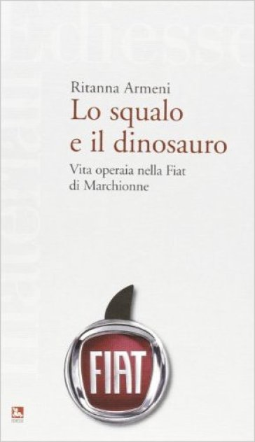Lo squalo e il dinosauro. La Fiat spiegata a Pietro Ichino - Ritanna Armeni |