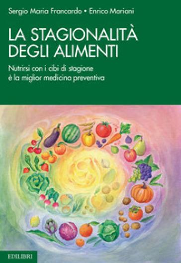 La stagionalità degli alimenti. Nutrirsi con i cibi di stagione è la miglior medicina preventiva - Sergio Maria Francardo  