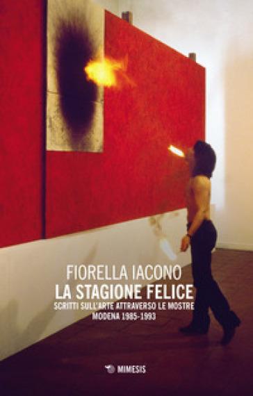 La stagione felice. Scritti sull'arte attraverso le mostre (Modena, 1983-1993) - Fiorella Iacono |