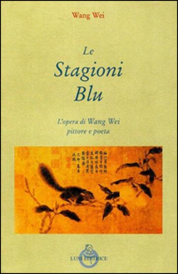 Le stagioni blu. L'opera di Wang Wei e pittore - Wei Wang |