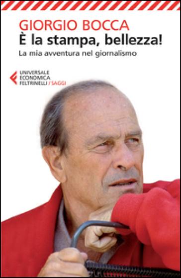 E la stampa, bellezza! La mia avventura nel giornalismo - Giorgio Bocca |