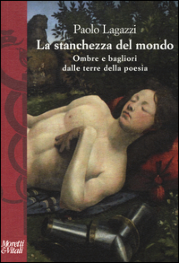 La stanchezza del mondo. Ombre e bagliori dalle terre della poesia - Paolo Lagazzi |