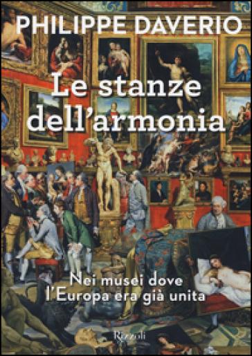 Le stanze dell'armonia. Nei musei dove l'Europa era già unita. Ediz. a colori - Philippe Daverio | Thecosgala.com