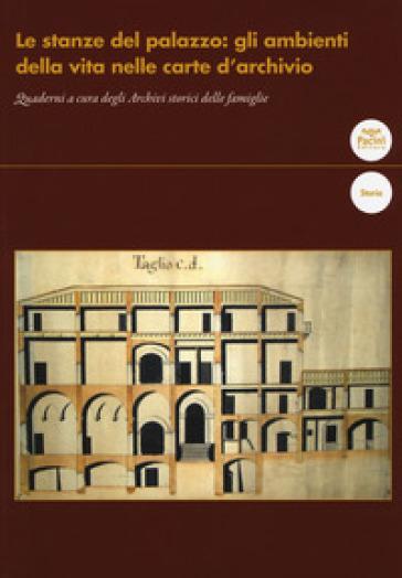 Le stanze del palazzo: gli ambienti della vita nelle carte d'archivio. Quaderni a cura degli Archivi storici delle famiglie
