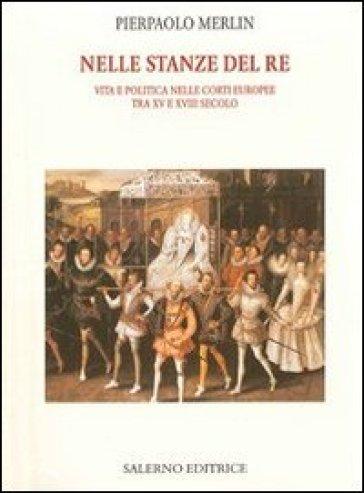 Nelle stanze del re. Vita e politica nelle corti europee tra XV e XVIII secolo - Pierpaolo Merlin |
