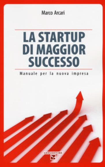 La startup di maggior successo. Manuale per la nuova impresa - Marco Arcari  