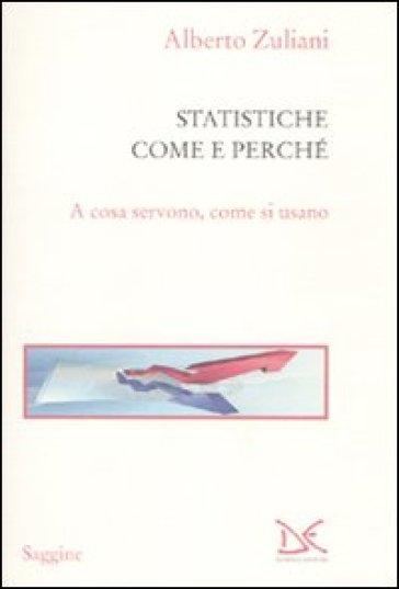 Le statistiche. Come e perché. A cosa servono, come si usano - Alberto Zuliani |