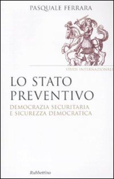 Lo stato preventivo. Democrazia securitaria e sicurezza democratica - Pasquale Ferrara   Kritjur.org