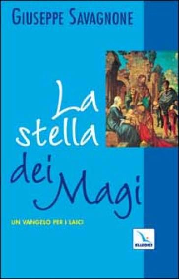 La stella dei Magi. Un vangelo per i laici - Giuseppe Savagnone |