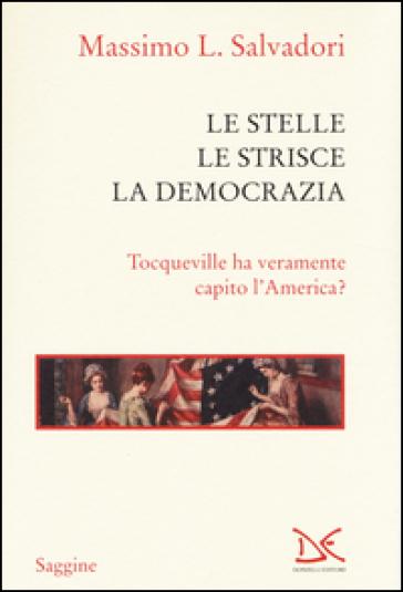 Le stelle, le strisce, la democrazia. Tocqueville ha veramente capito l'America? - Massimo L. Salvadori |