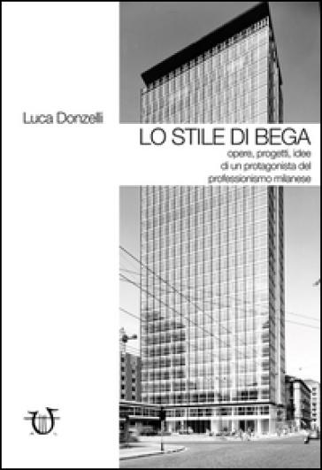 Lo stile di Bega. Opere, progetti, idee di un protagonista del professionismo milanese. Ediz. illustrata - Luca Donzelli |