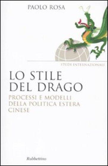 Lo stile del drago. Processi e modelli della politica estera cinese - Paolo Rosa |