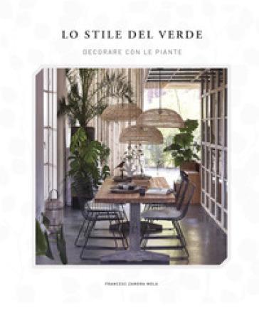 Lo stile del verde. Decorare con le piante - Francesc Zamora Mola | Jonathanterrington.com