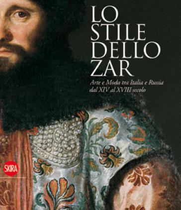 Lo stile dello zar. Arte e moda tra Italia e Russia dal XIV al XVIII secolo -  pdf epub