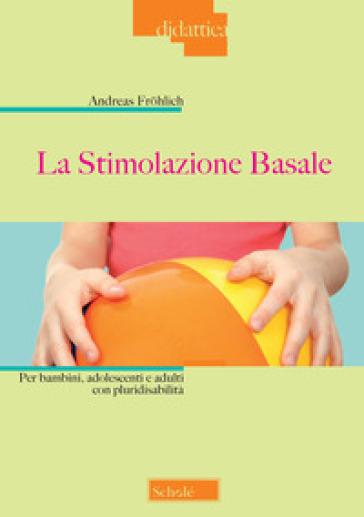 La stimolazione basale. Per bambini, adolescenti e adulti con pluridisabilità - Andreas Frohlich | Thecosgala.com