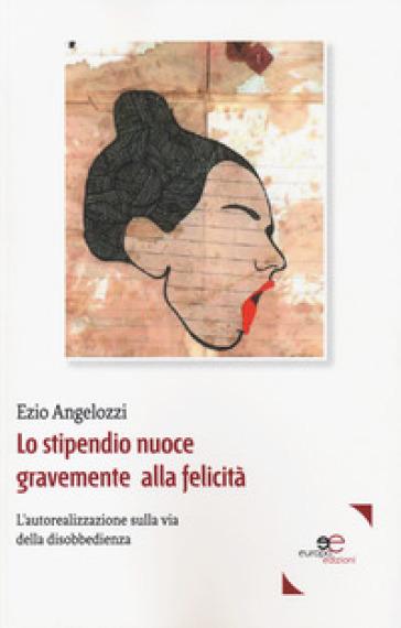 Lo stipendio nuoce gravemente alla felicità. L'autorealizzazione sulla via della disobbedienza - Ezio Angelozzi | Thecosgala.com