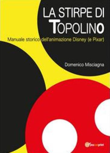 La stirpe di Topolino. Manuale storico dell'animazione Disney (e Pixar) - Domenico Misciagna   Thecosgala.com