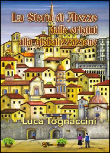 La storia di Arezzo dalle origini alla globalizzazione - Luca Tognaccini  