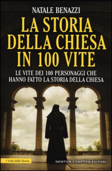 La storia della Chiesa in 100 vite. Le vite dei 100 personaggi che hanno fatto la storia della Chiesa - Natale Benazzi | Kritjur.org
