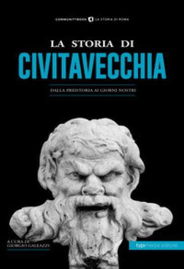 La storia di Civitavecchia. Dalla preistoria ai giorni nostri - G. Galeazzi | Kritjur.org