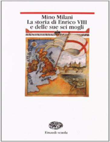 La storia di Enrico VIII e delle sue sei mogli - Mino Milani  