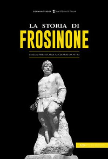 La storia di Frosinone. Dalla preistoria ai giorni nostri - C. Bisci |