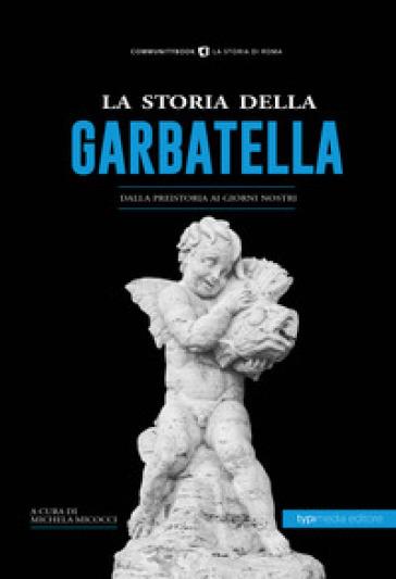 La storia della Garbatella. Dalla preistoria ai giorni nostri - M. Micocci |